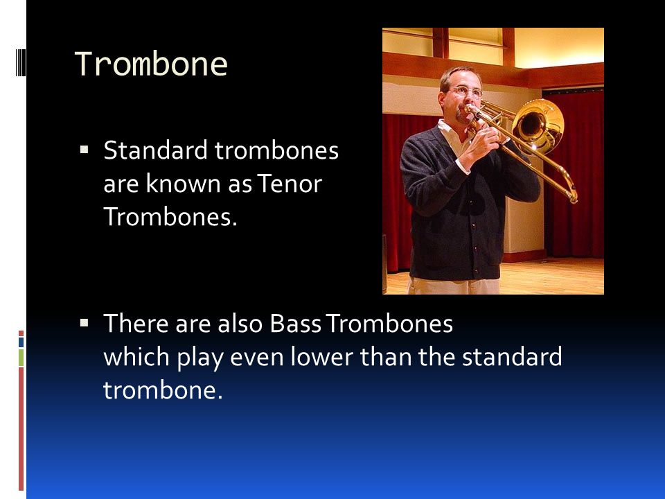 Trombone  Standard trombones are known as Tenor Trombones.
