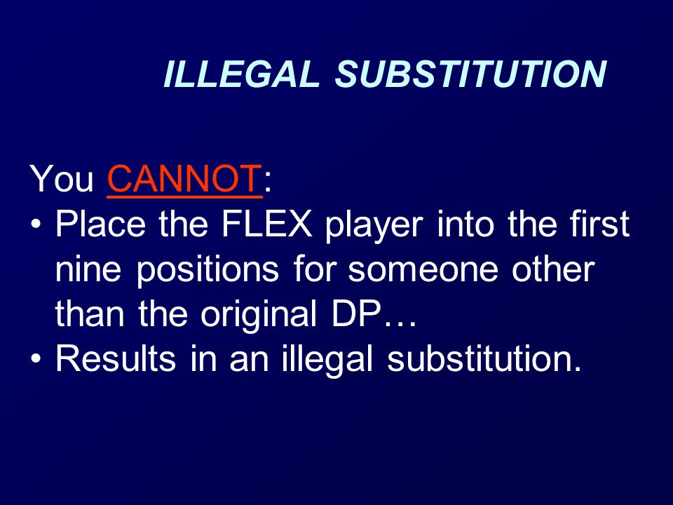 ILLEGAL SUBSTITUTION You CANNOT: Place the FLEX player into the first nine positions for someone other than the original DP… Results in an illegal substitution.