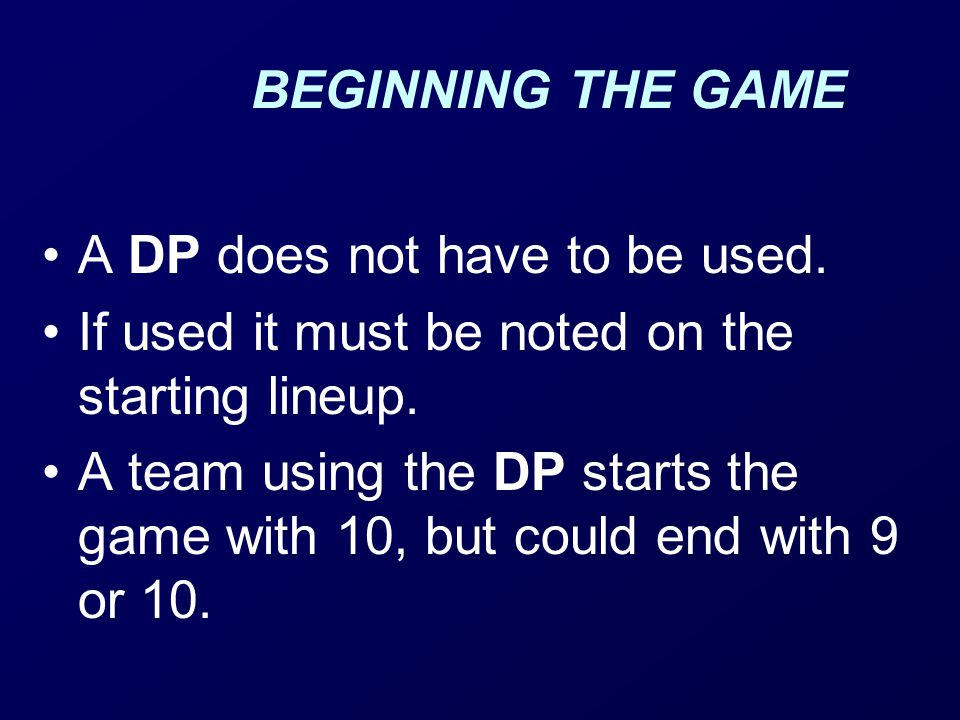 BEGINNING THE GAME A DP does not have to be used.If used it must be noted on the starting lineup.