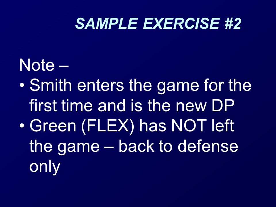 SAMPLE EXERCISE #2 Note – Smith enters the game for the first time and is the new DP Green (FLEX) has NOT left the game – back to defense only