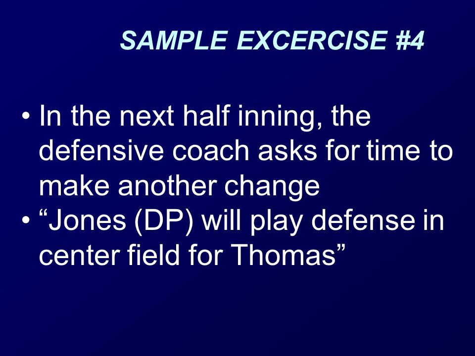 SAMPLE EXCERCISE #4 In the next half inning, the defensive coach asks for time to make another change Jones (DP) will play defense in center field for Thomas