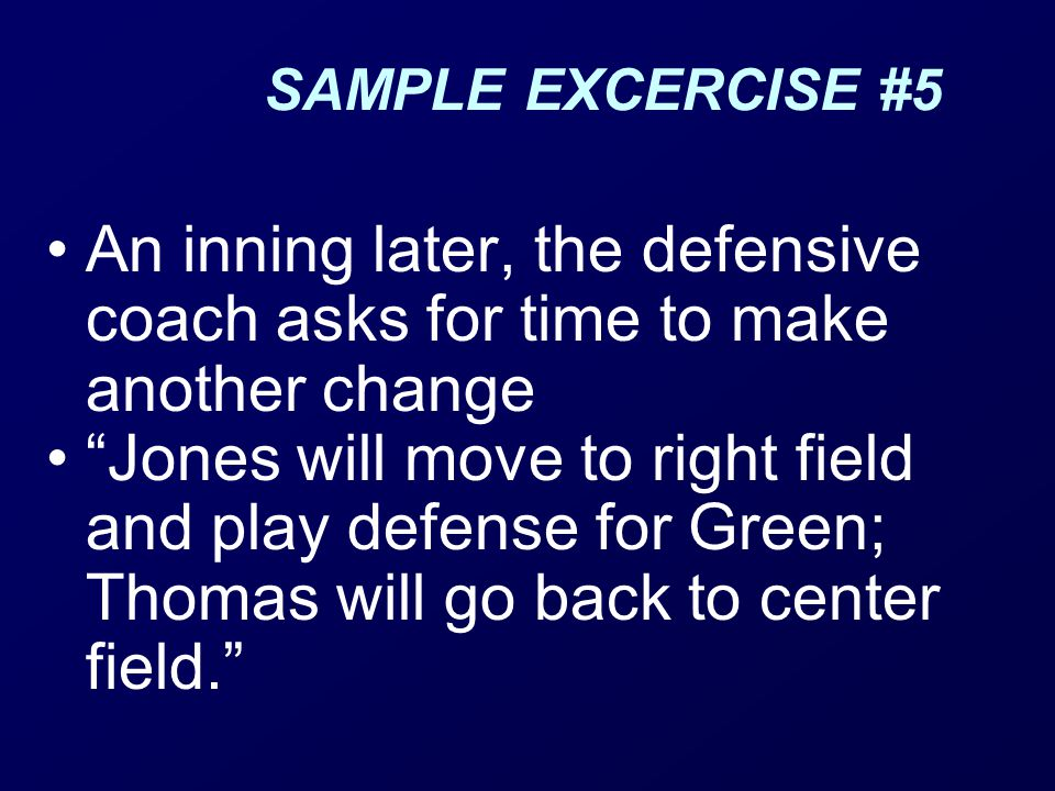 SAMPLE EXCERCISE #5 An inning later, the defensive coach asks for time to make another change Jones will move to right field and play defense for Green; Thomas will go back to center field.