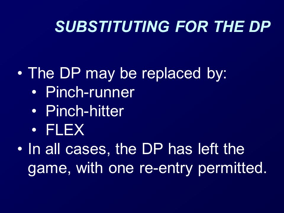 SUBSTITUTING FOR THE DP The DP may be replaced by: Pinch-runner Pinch-hitter FLEX In all cases, the DP has left the game, with one re-entry permitted.
