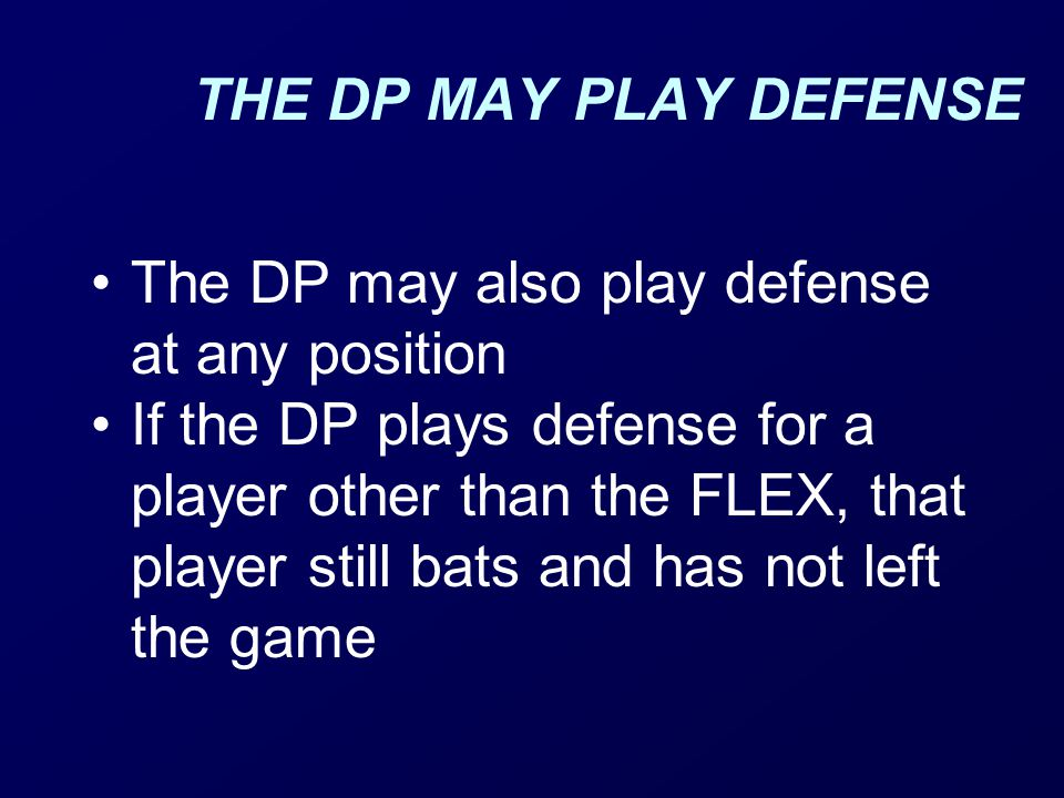 THE DP MAY PLAY DEFENSE The DP may also play defense at any position If the DP plays defense for a player other than the FLEX, that player still bats and has not left the game