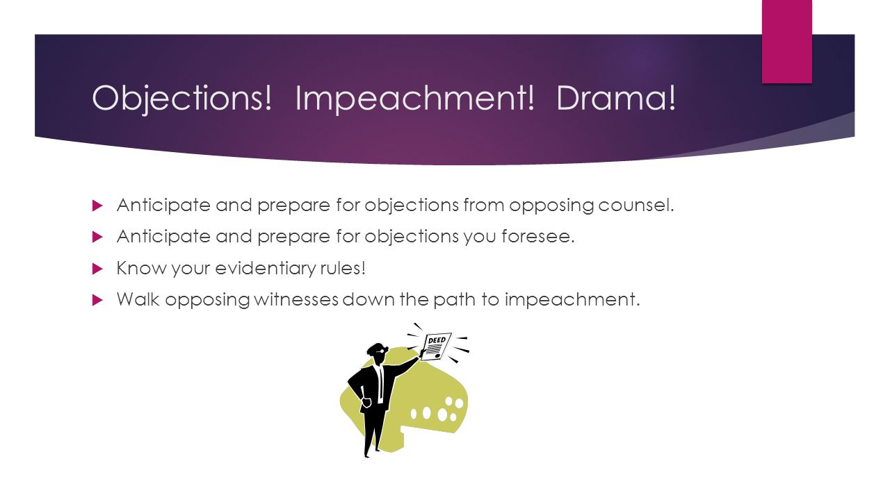 Objections. Impeachment. Drama.  Anticipate and prepare for objections from opposing counsel.