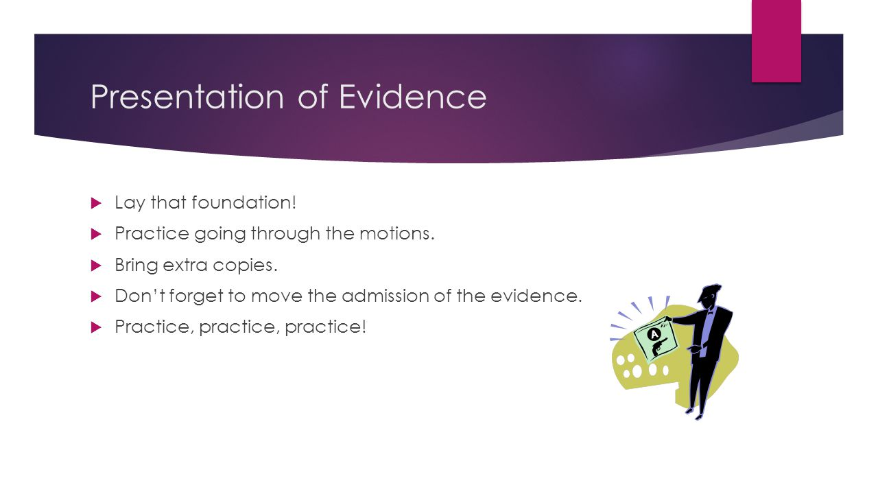 Presentation of Evidence  Lay that foundation.  Practice going through the motions.