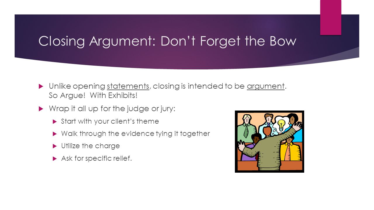 Closing Argument: Don't Forget the Bow  Unlike opening statements, closing is intended to be argument.