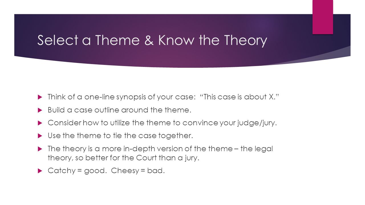 Select a Theme & Know the Theory  Think of a one-line synopsis of your case: This case is about X.  Build a case outline around the theme.