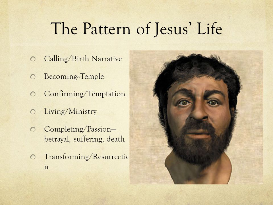 The Pattern of Jesus' Life Calling/Birth Narrative Becoming--Temple Confirming/Temptation Living/Ministry Completing/Passion— betrayal, suffering, death Transforming/Resurrectio n