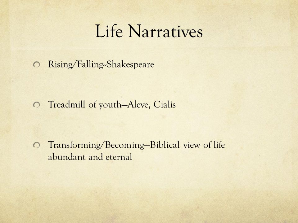 Life Narratives Rising/Falling--Shakespeare Treadmill of youth—Aleve, Cialis Transforming/Becoming—Biblical view of life abundant and eternal