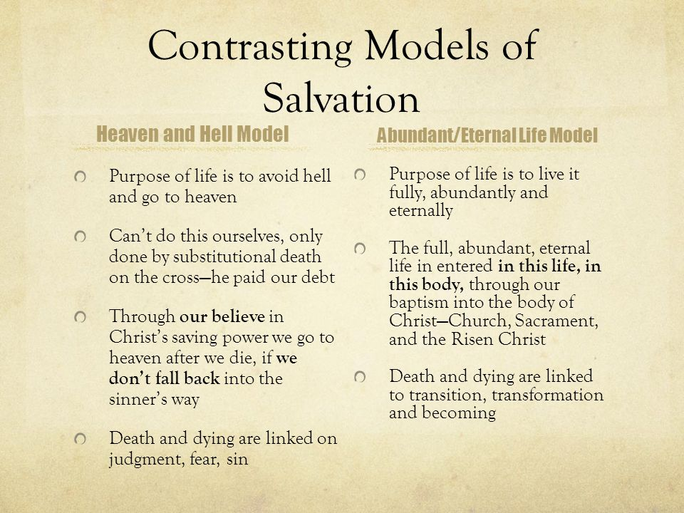 Contrasting Models of Salvation Heaven and Hell Model Purpose of life is to avoid hell and go to heaven Can't do this ourselves, only done by substitutional death on the cross—he paid our debt Through our believe in Christ's saving power we go to heaven after we die, if we don't fall back into the sinner's way Death and dying are linked on judgment, fear, sin Abundant/Eternal Life Model