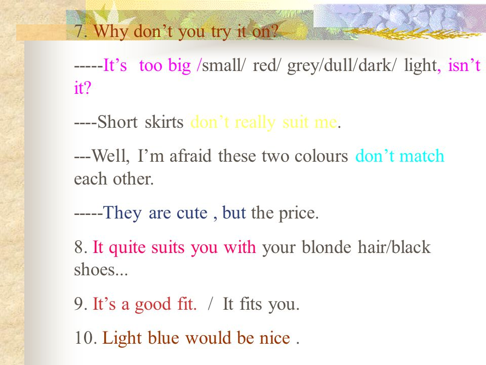 7. Why don't you try it on. -----It's too big /small/ red/ grey/dull/dark/ light, isn't it.