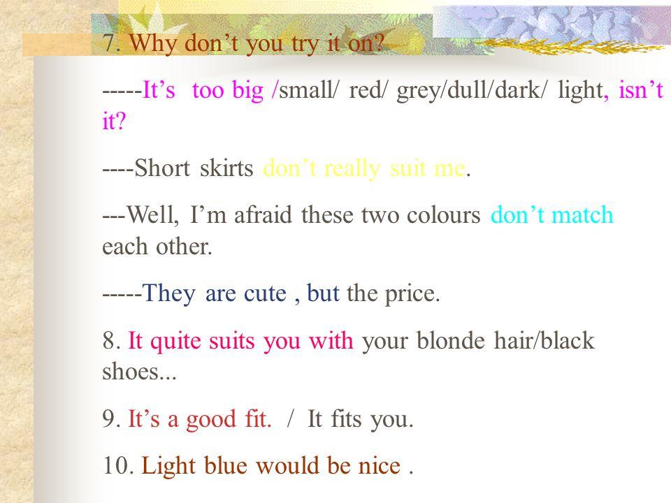 7. Why don't you try it on? -----It's too big /small/ red/ grey/dull/dark/ light, isn't it? ----Short skirts don't really suit me. ---Well, I'm afraid