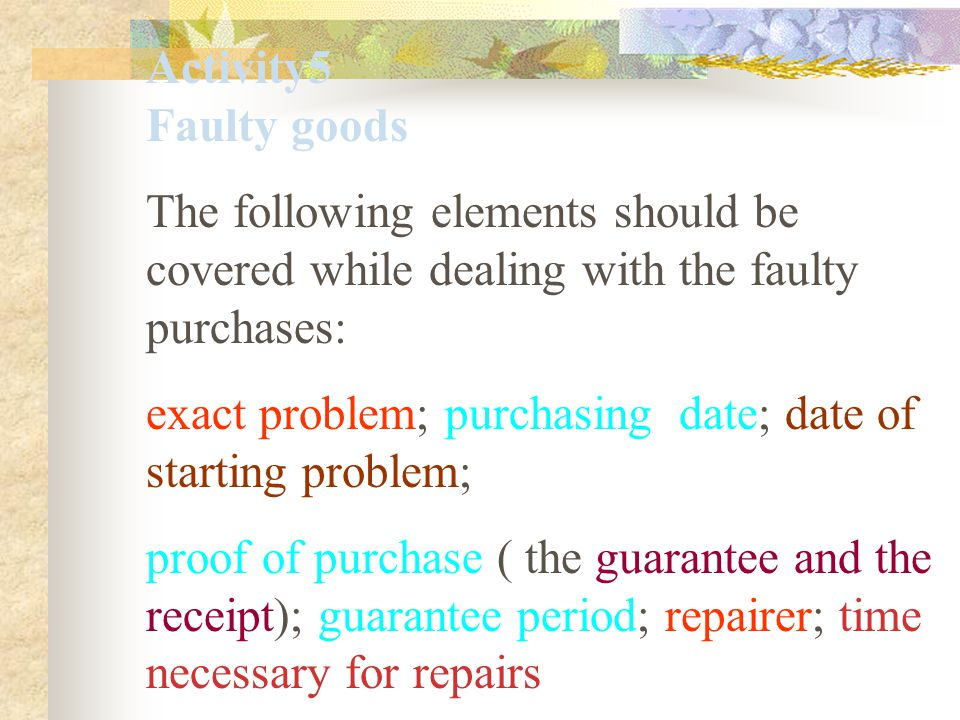 Activity5 Faulty goods The following elements should be covered while dealing with the faulty purchases: exact problem; purchasing date; date of starting problem; proof of purchase ( the guarantee and the receipt); guarantee period; repairer; time necessary for repairs