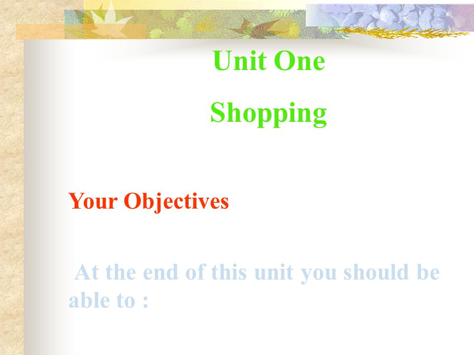 -- --define/describe shopping facilities -----follow store plans ----ask for explanation/clarification ----interact with salespeople ----identify/describe desired goods ----comment on quality/suitability ----make suggestions -----describe faulty purchases -----follow guarantees ------write letters of complaint