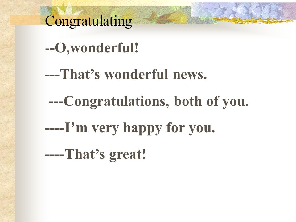 Congratulating --O,wonderful! ---That's wonderful news. ---Congratulations, both of you. ----I'm very happy for you. ----That's great!