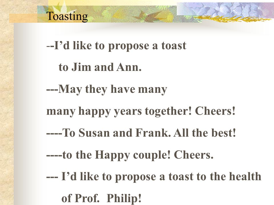 Toasting --I'd like to propose a toast to Jim and Ann. ---May they have many many happy years together! Cheers! ----To Susan and Frank. All the best!