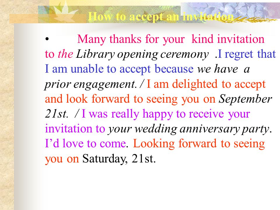 How to accept an invitation Many thanks for your kind invitation to the Library opening ceremony.I regret that I am unable to accept because we have a prior engagement.