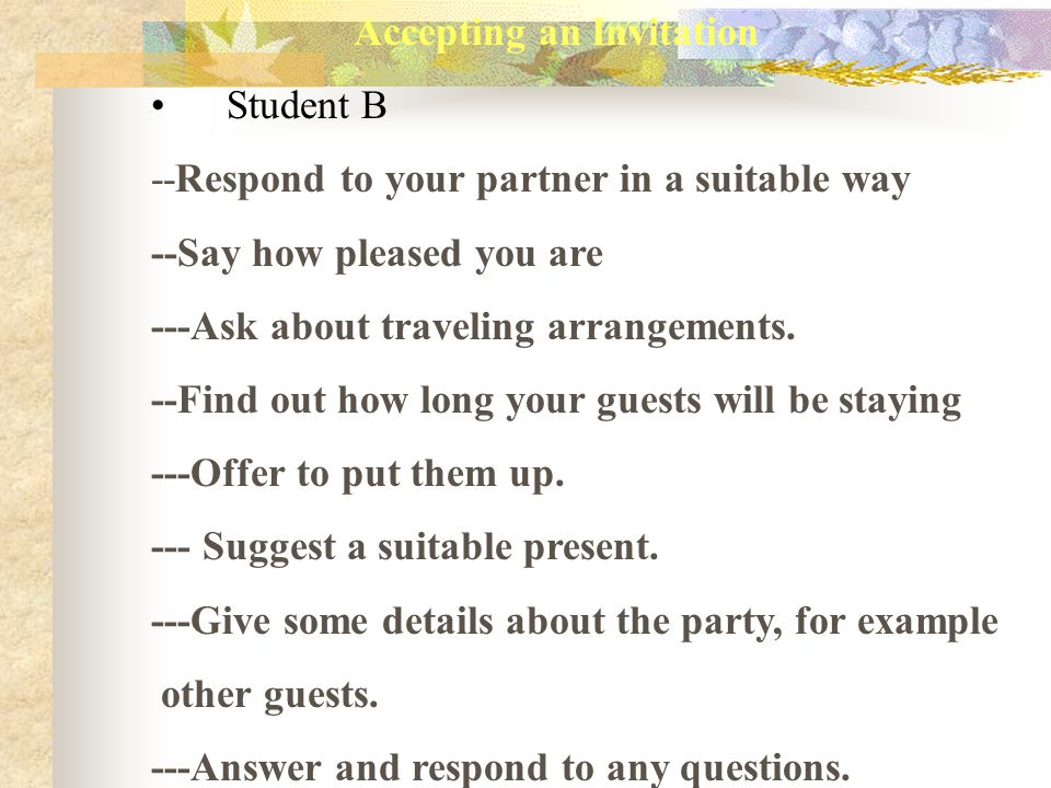 Accepting an Invitation Student B --Respond to your partner in a suitable way --Say how pleased you are ---Ask about traveling arrangements. --Find ou