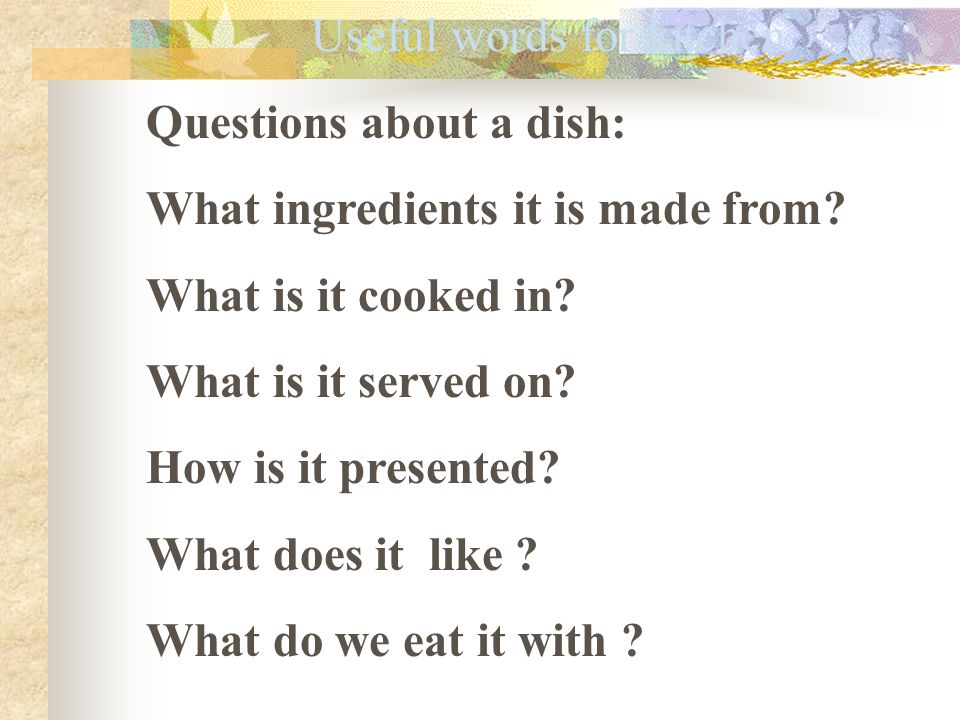 Useful words for kitchen Questions about a dish: What ingredients it is made from? What is it cooked in? What is it served on? How is it presented? Wh