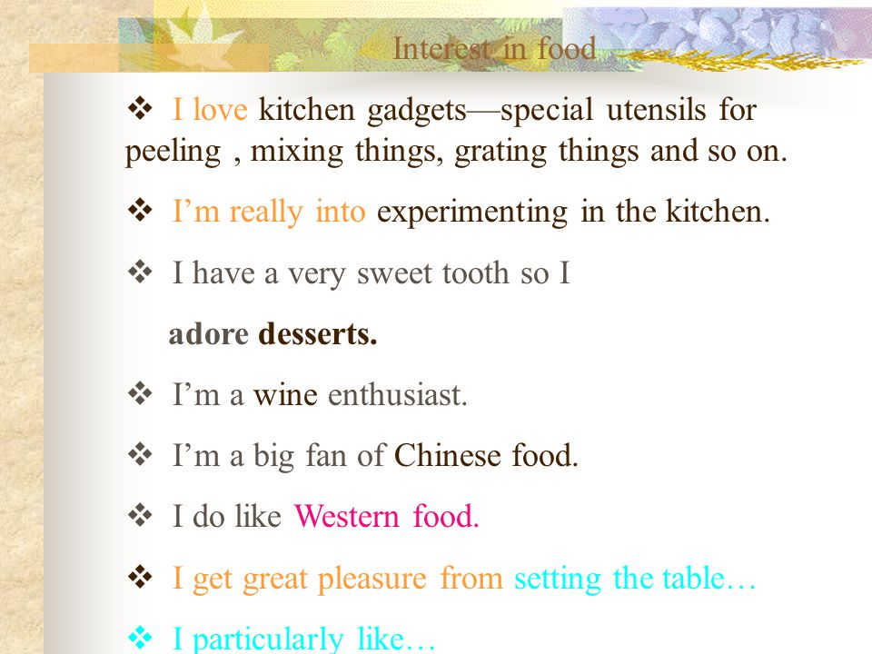 Interest in food  I love kitchen gadgets—special utensils for peeling, mixing things, grating things and so on.  I'm really into experimenting in th