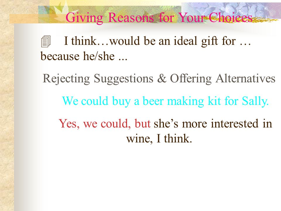 Giving Reasons for Your Choices 4 I think…would be an ideal gift for … because he/she... Rejecting Suggestions & Offering Alternatives We could buy a