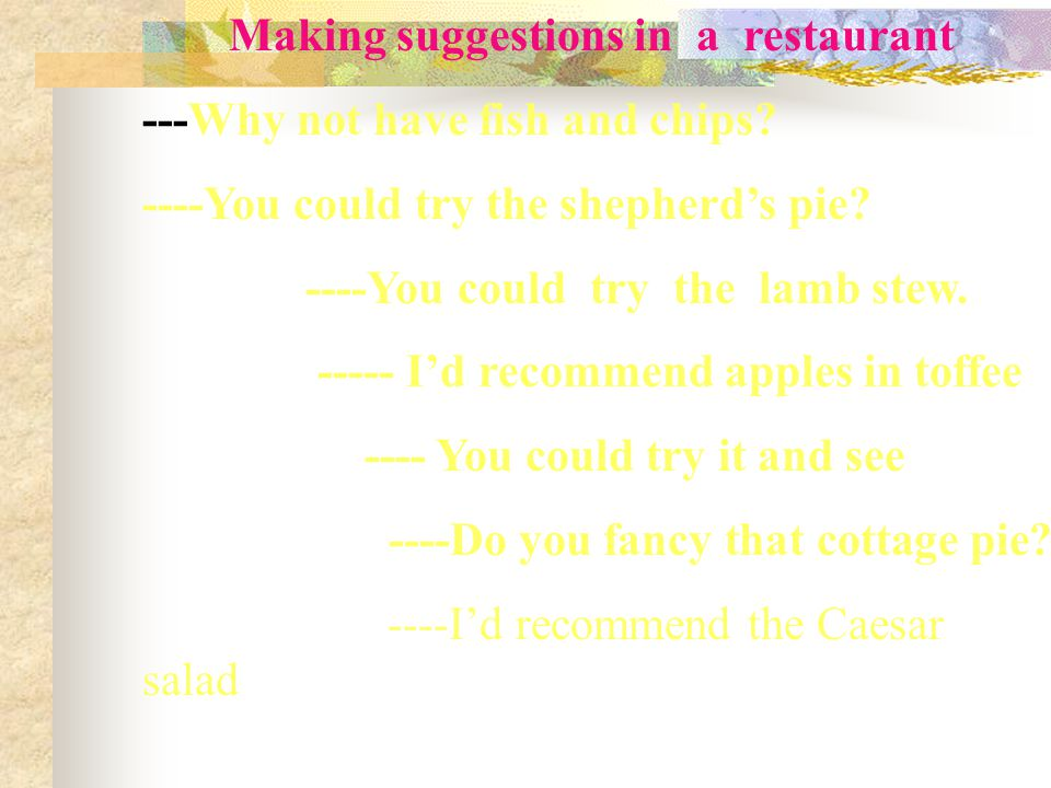 Making suggestions in a restaurant ---Why not have fish and chips.