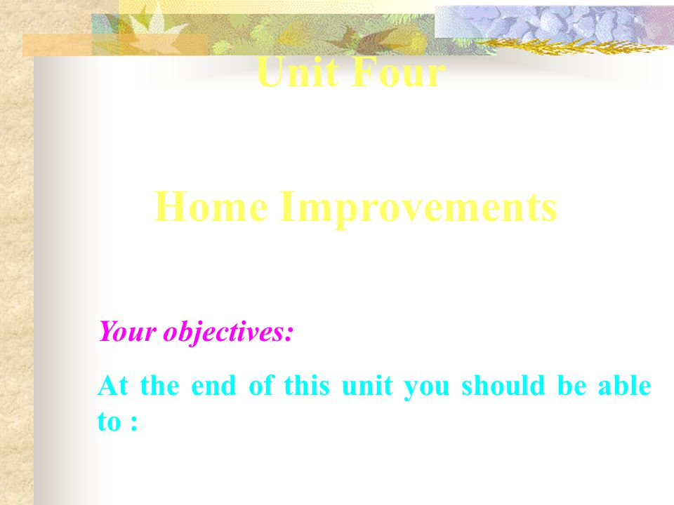 Unit Four Home Improvements Your objectives: At the end of this unit you should be able to :
