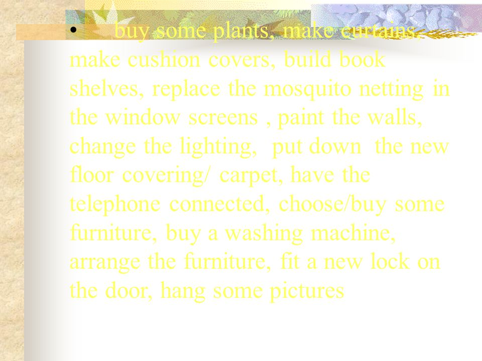 buy some plants, make curtains, make cushion covers, build book shelves, replace the mosquito netting in the window screens, paint the walls, change t