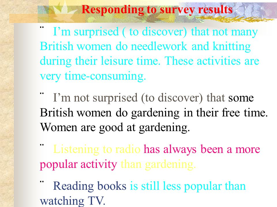 Responding to survey results  I'm surprised ( to discover) that not many British women do needlework and knitting during their leisure time.