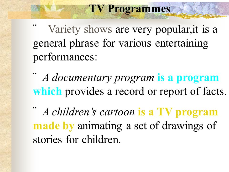 TV Programmes  Variety shows are very popular,it is a general phrase for various entertaining performances:  A documentary program is a program whic