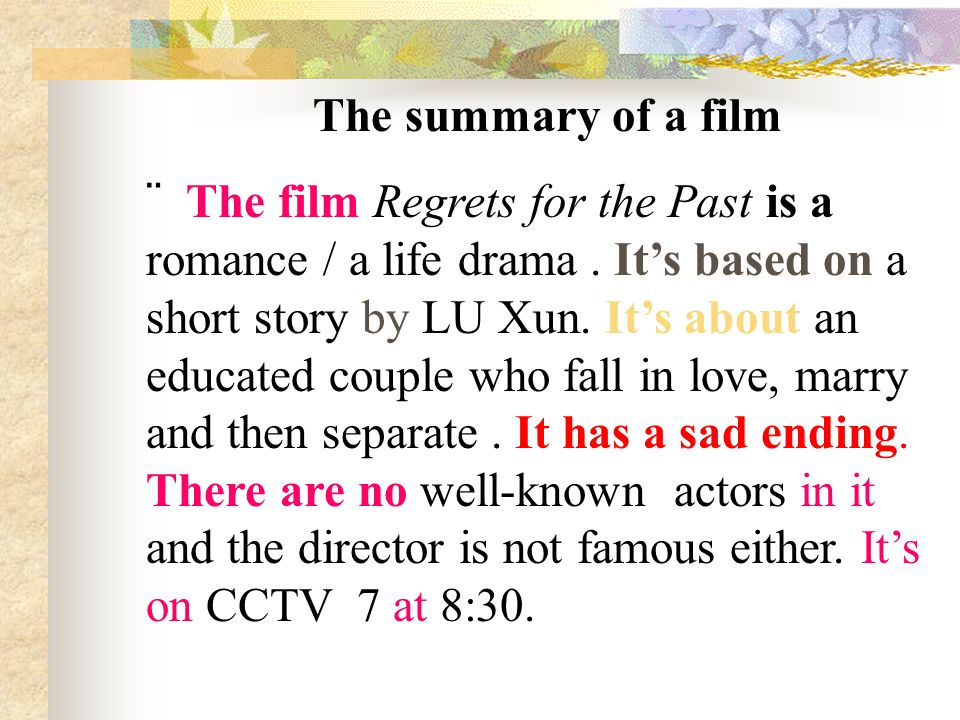 The summary of a film  The film Regrets for the Past is a romance / a life drama. It's based on a short story by LU Xun. It's about an educated coupl