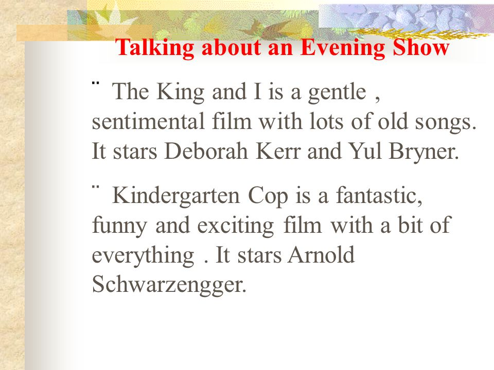 Talking about an Evening Show  The King and I is a gentle, sentimental film with lots of old songs. It stars Deborah Kerr and Yul Bryner.  Kindergar