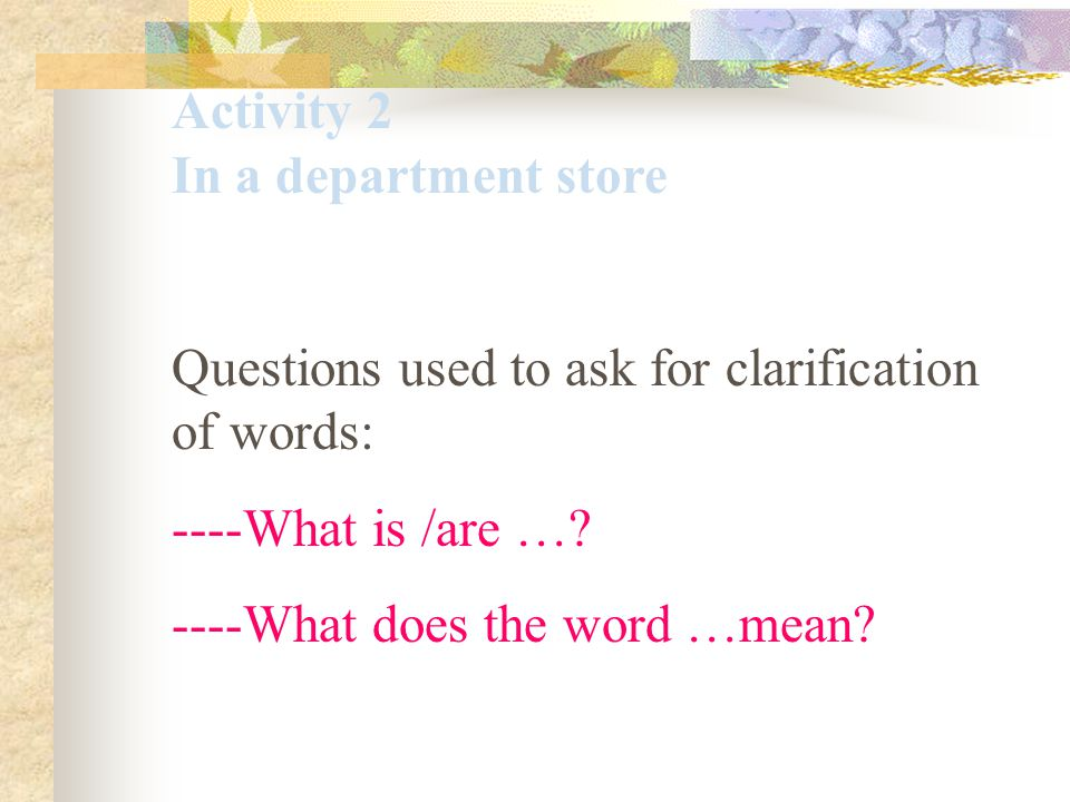 Questions used to ask for clarification of words: ----What is /are …? ----What does the word …mean?