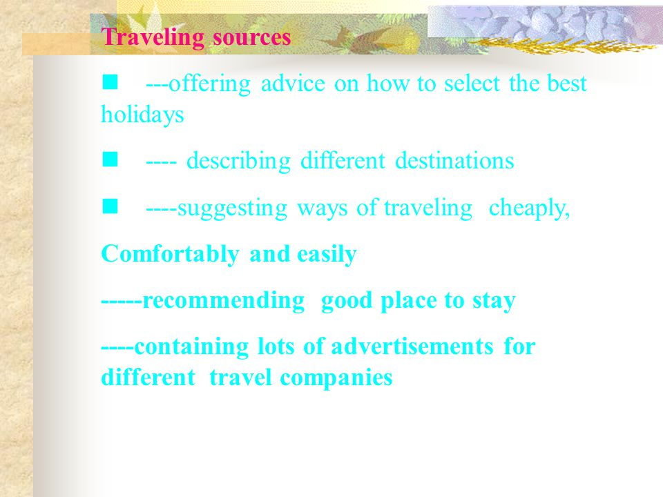 Traveling sources ---offering advice on how to select the best holidays ---- describing different destinations ----suggesting ways of traveling cheapl