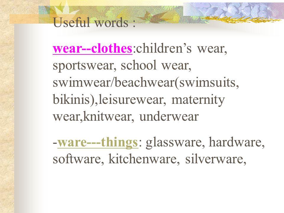 Useful words : wear--clothes:children's wear, sportswear, school wear, swimwear/beachwear(swimsuits, bikinis),leisurewear, maternity wear,knitwear, un