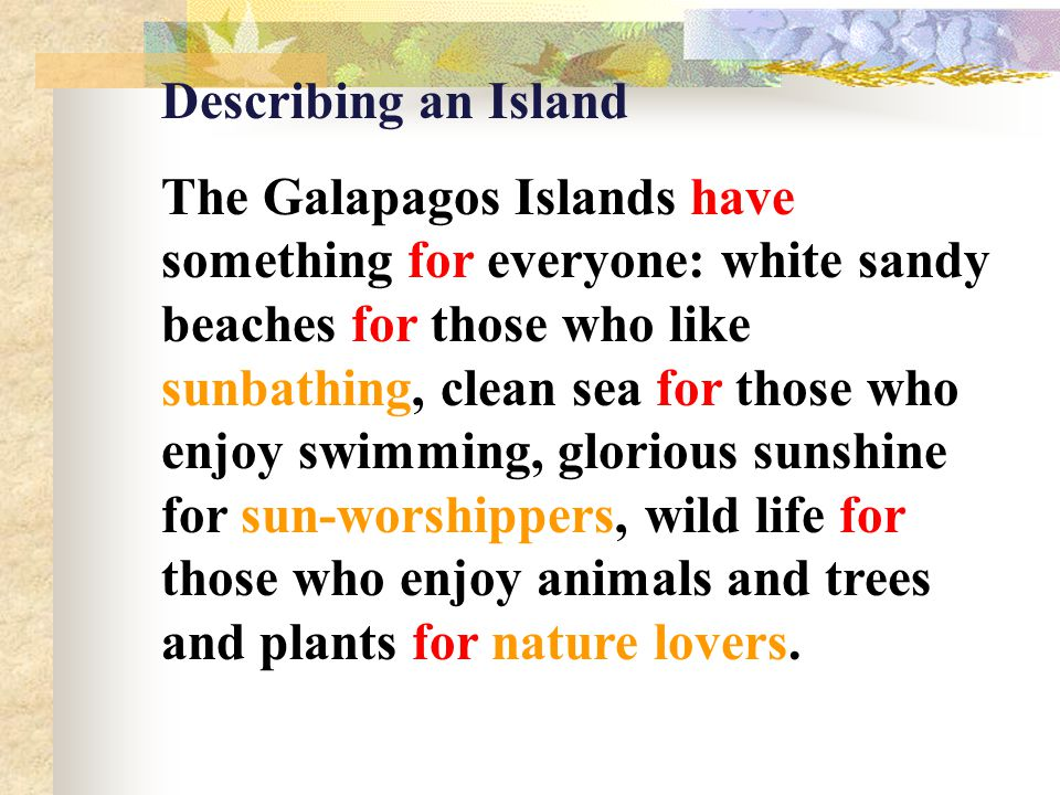 Describing an Island The Galapagos Islands have something for everyone: white sandy beaches for those who like sunbathing, clean sea for those who enjoy swimming, glorious sunshine for sun-worshippers, wild life for those who enjoy animals and trees and plants for nature lovers.