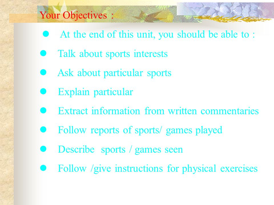 Your Objectives : At the end of this unit, you should be able to : Talk about sports interests Ask about particular sports Explain particular Extract information from written commentaries Follow reports of sports/ games played Describe sports / games seen Follow /give instructions for physical exercises
