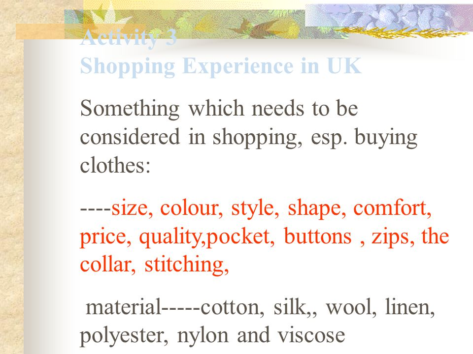 Activity 3 Shopping Experience in UK Something which needs to be considered in shopping, esp. buying clothes: ----size, colour, style, shape, comfort,