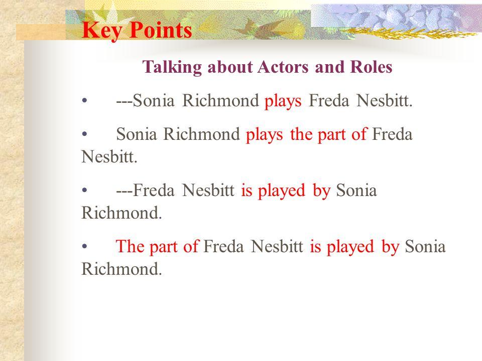 Key Points Talking about Actors and Roles ---Sonia Richmond plays Freda Nesbitt. Sonia Richmond plays the part of Freda Nesbitt. ---Freda Nesbitt is p