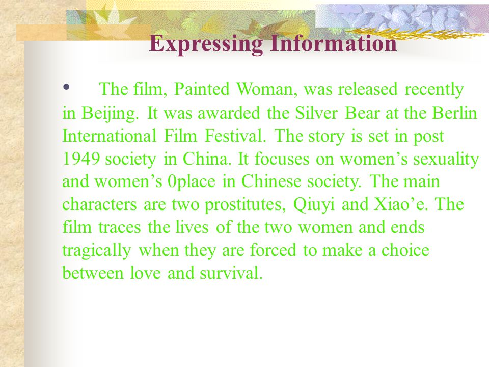 Expressing Information The film, Painted Woman, was released recently in Beijing. It was awarded the Silver Bear at the Berlin International Film Fest