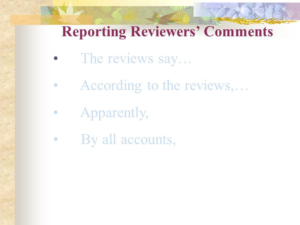 Reporting Reviewers' Comments The reviews say… According to the reviews,… Apparently, By all accounts,