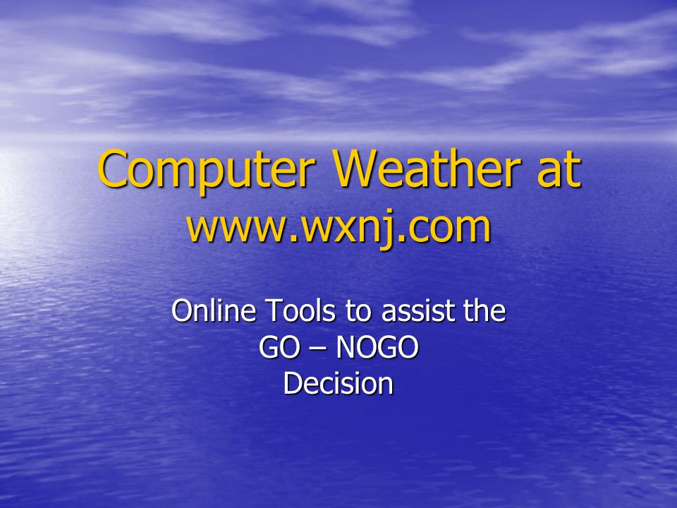 Computer Weather at www.wxnj.com Online Tools to assist the GO – NOGO Decision