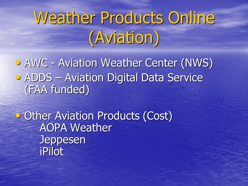 Weather Products Online (Aviation) AWC - Aviation Weather Center (NWS) AWC - Aviation Weather Center (NWS) ADDS – Aviation Digital Data Service (FAA funded) ADDS – Aviation Digital Data Service (FAA funded) Other Aviation Products (Cost) AOPA Weather Jeppesen iPilot Other Aviation Products (Cost) AOPA Weather Jeppesen iPilot