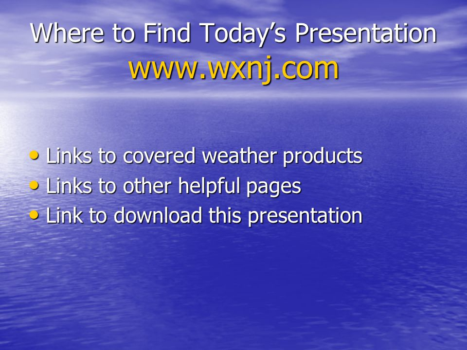Where to Find Today's Presentation www.wxnj.com Links to covered weather products Links to covered weather products Links to other helpful pages Links to other helpful pages Link to download this presentation Link to download this presentation