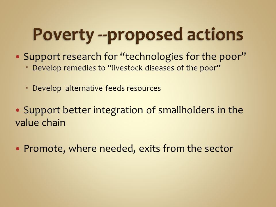 Support research for technologies for the poor  Develop remedies to livestock diseases of the poor  Develop alternative feeds resources Support better integration of smallholders in the value chain Promote, where needed, exits from the sector