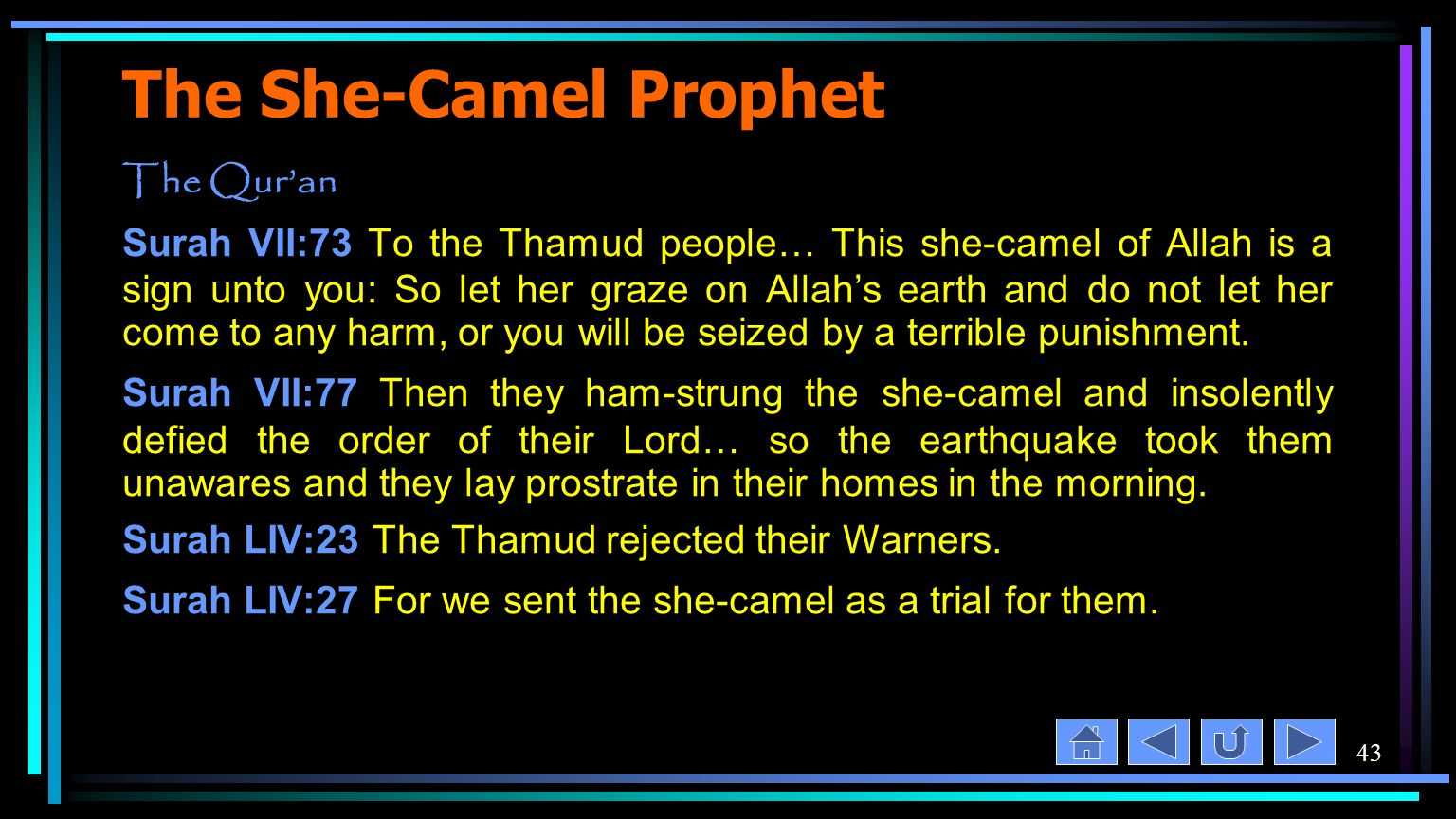 43 The She-Camel Prophet The Qur'an Surah VII:73 To the Thamud people… This she-camel of Allah is a sign unto you: So let her graze on Allah's earth and do not let her come to any harm, or you will be seized by a terrible punishment.