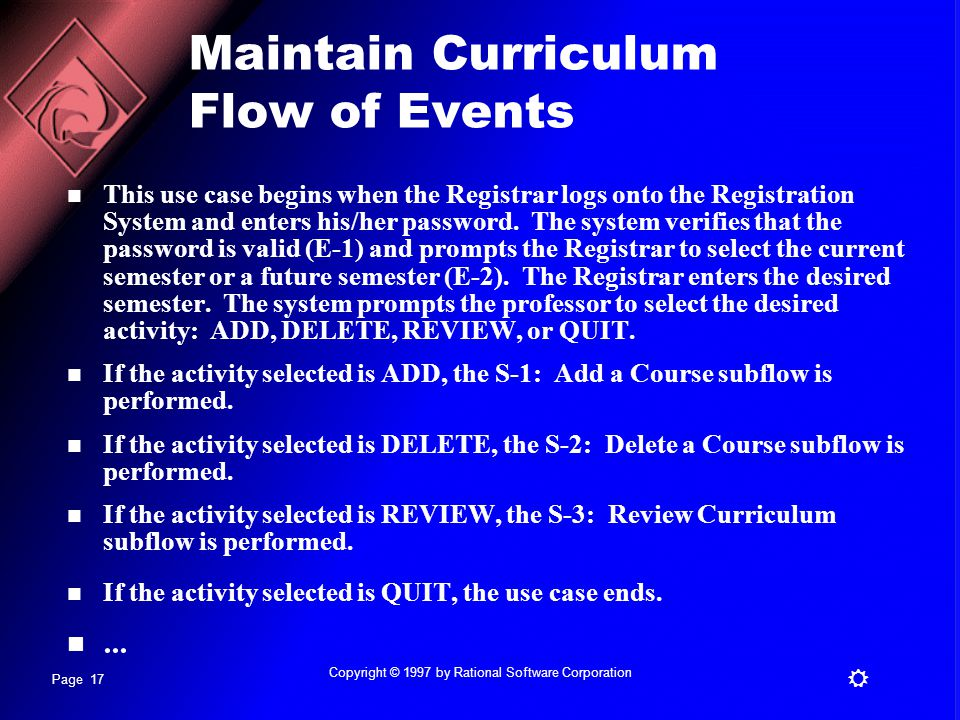 Page 17 R Copyright © 1997 by Rational Software Corporation Maintain Curriculum Flow of Events This use case begins when the Registrar logs onto the Registration System and enters his/her password.