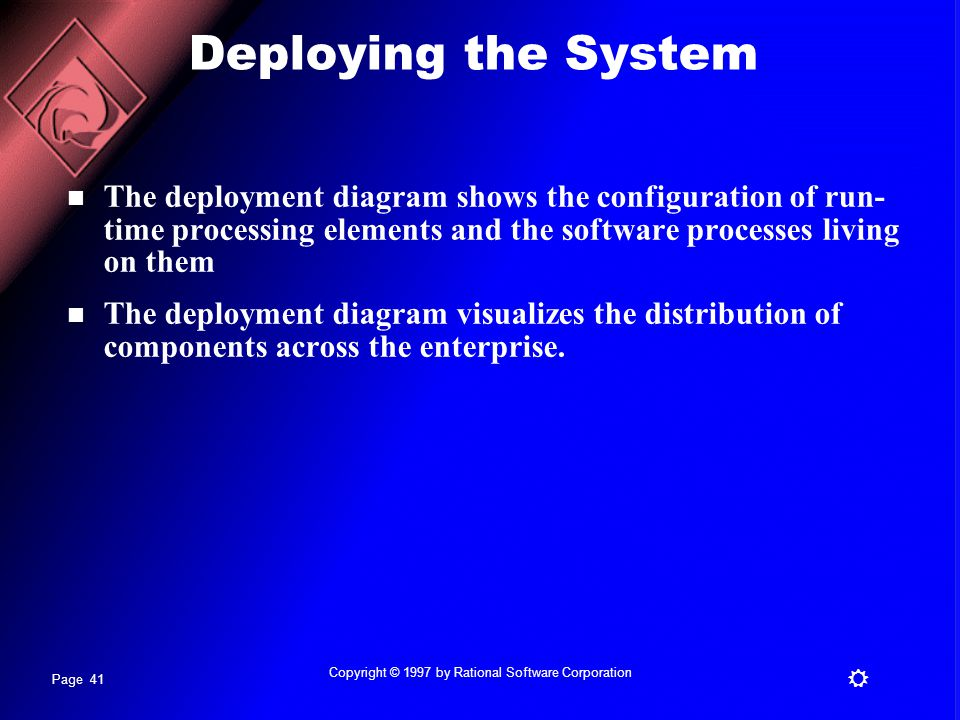 Page 41 R Copyright © 1997 by Rational Software Corporation Deploying the System The deployment diagram shows the configuration of run- time processing elements and the software processes living on them The deployment diagram visualizes the distribution of components across the enterprise.