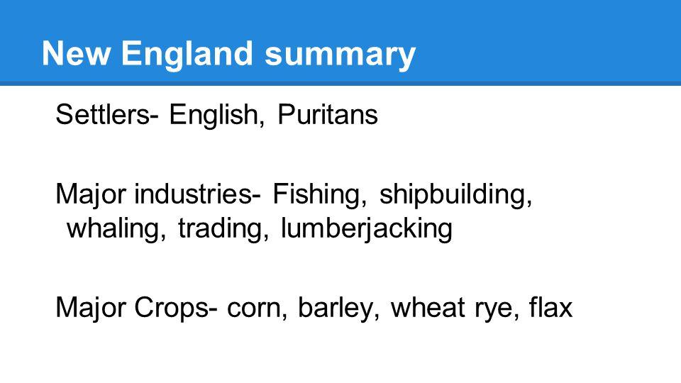 New England summary Settlers- English, Puritans Major industries- Fishing, shipbuilding, whaling, trading, lumberjacking Major Crops- corn, barley, wh